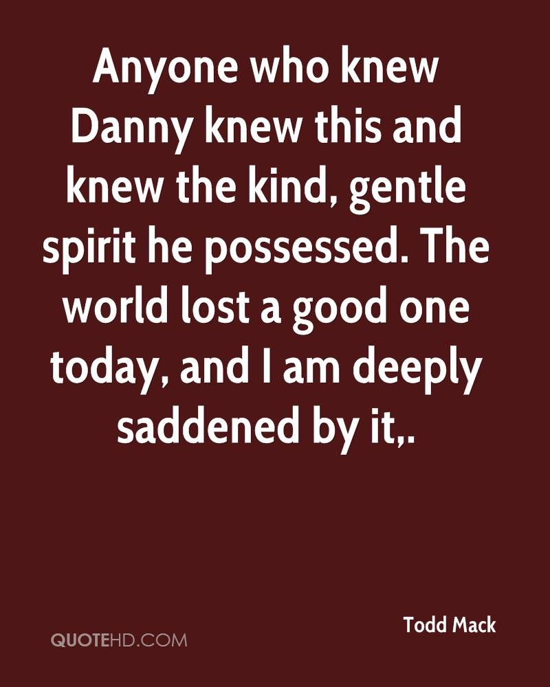 Anyone who knew Danny knew this and knew the kind, gentle spirit he possessed. The world lost a good one today, and I am deeply saddened by it.