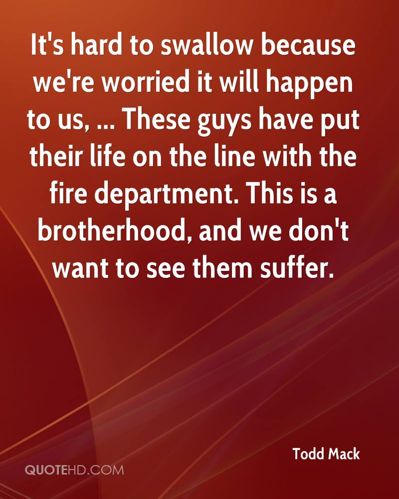 It's hard to swallow because we're worried it will happen to us, ... These guys have put their life on the line with the fire department. This is a brotherhood, and we don't want to see them suffer.
