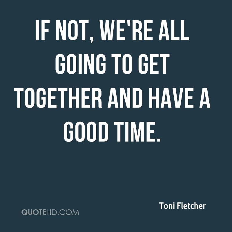 If not, we're all going to get together and have a good time.