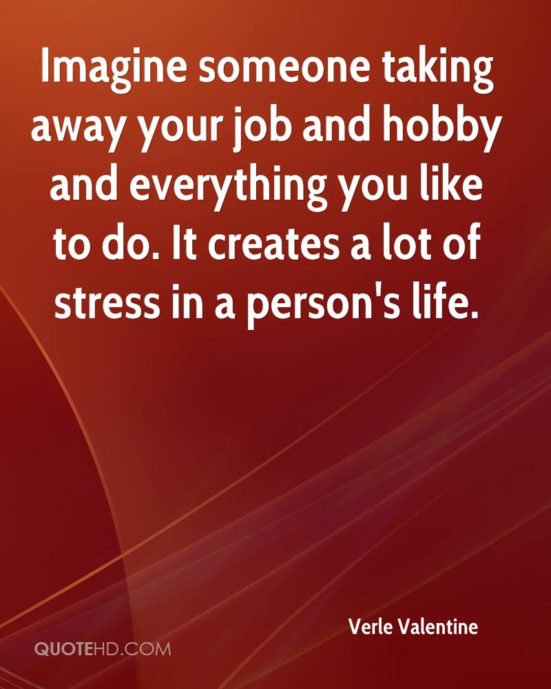 Imagine someone taking away your job and hobby and everything you like to do. It creates a lot of stress in a person's life.