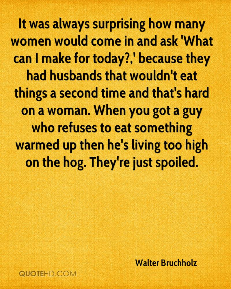 It was always surprising how many women would come in and ask 'What can I make for today?,' because they had husbands that wouldn't eat things a second time and that's hard on a woman. When you got a guy who refuses to eat something warmed up then he's living too high on the hog. They're just spoiled.