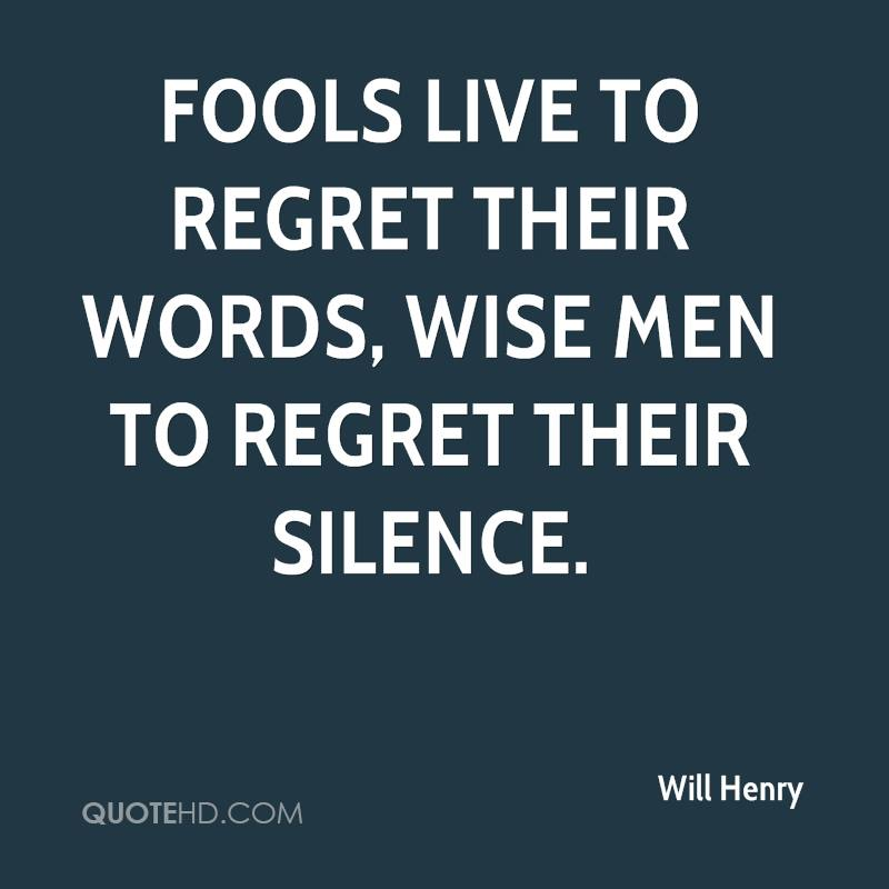 Fools live to regret their words, wise men to regret their silence.