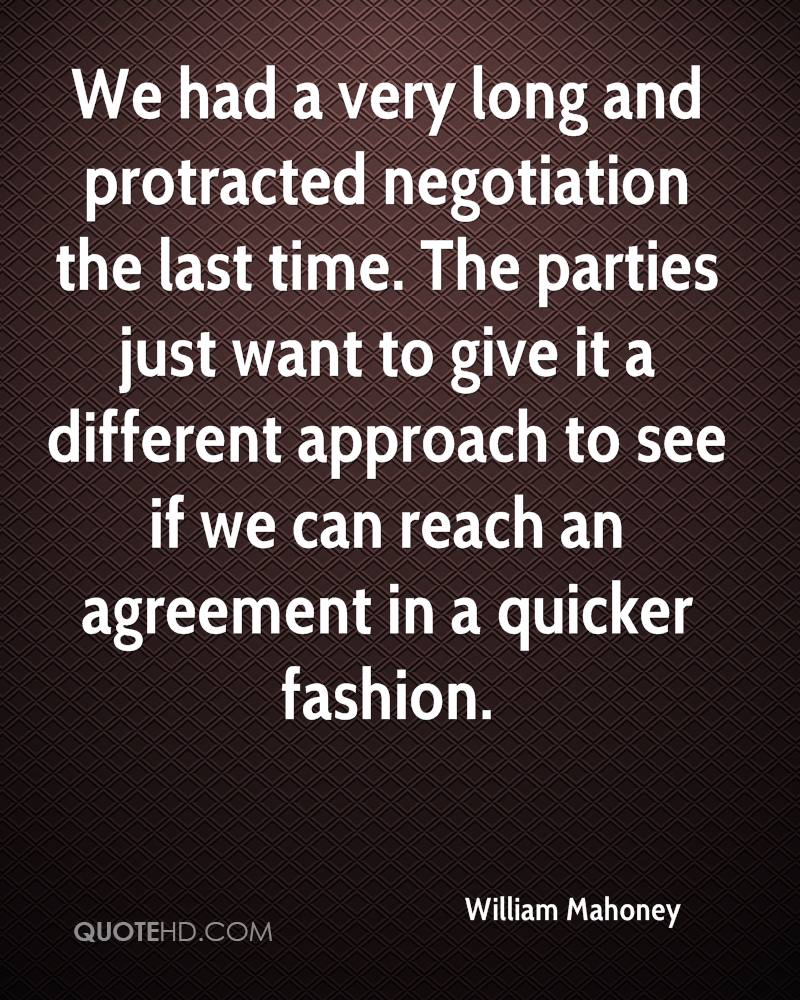 We had a very long and protracted negotiation the last time. The parties just want to give it a different approach to see if we can reach an agreement in a quicker fashion.