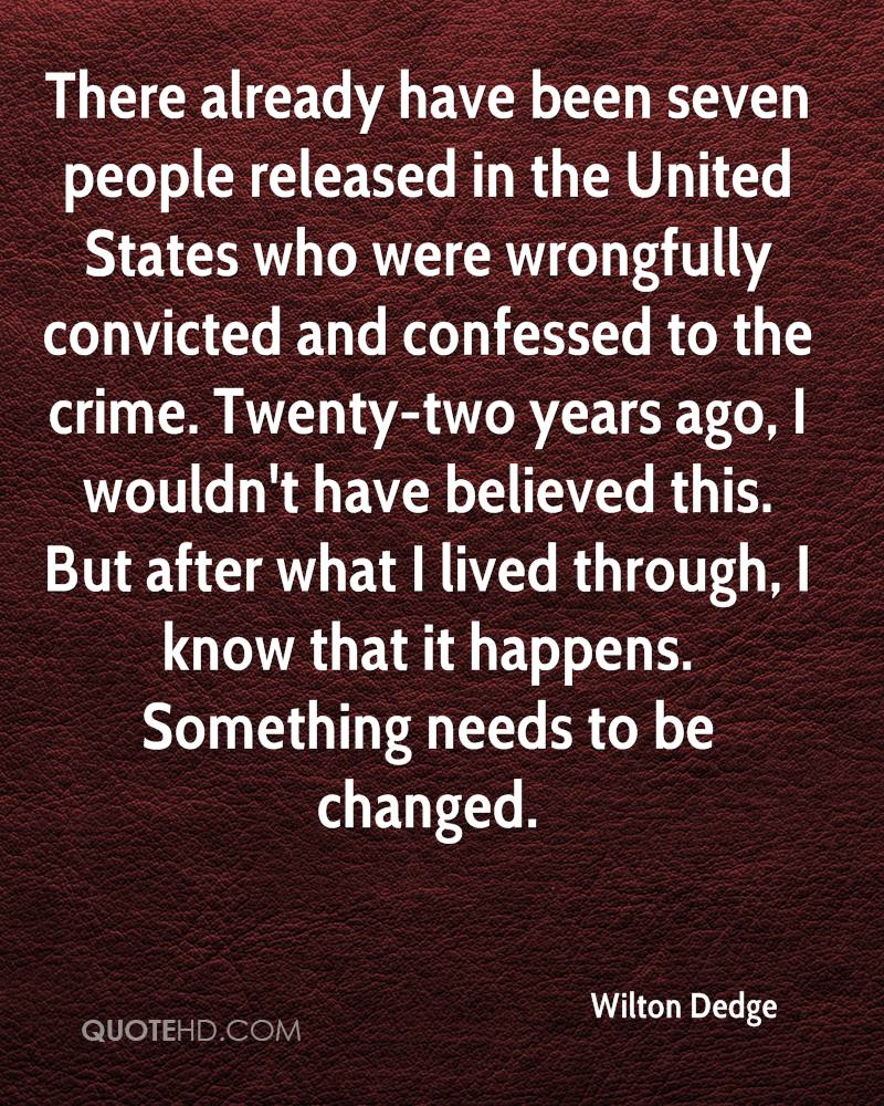 There already have been seven people released in the United States who were wrongfully convicted and confessed to the crime. Twenty-two years ago, I wouldn't have believed this. But after what I lived through, I know that it happens. Something needs to be changed.