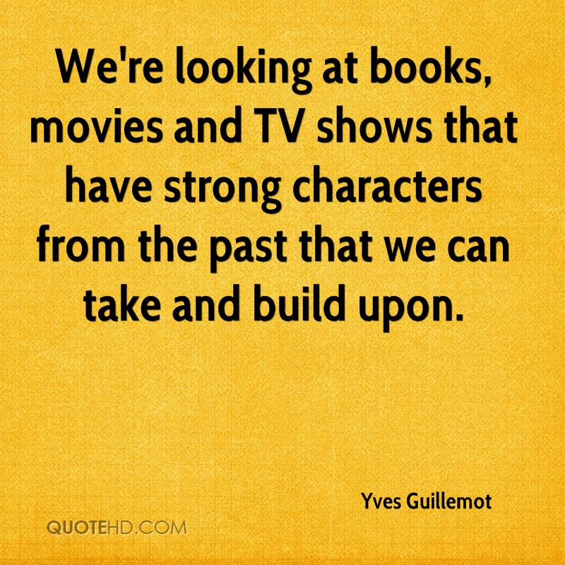 We're looking at books, movies and TV shows that have strong characters from the past that we can take and build upon.