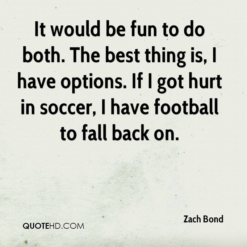 It would be fun to do both. The best thing is, I have options. If I got hurt in soccer, I have football to fall back on.