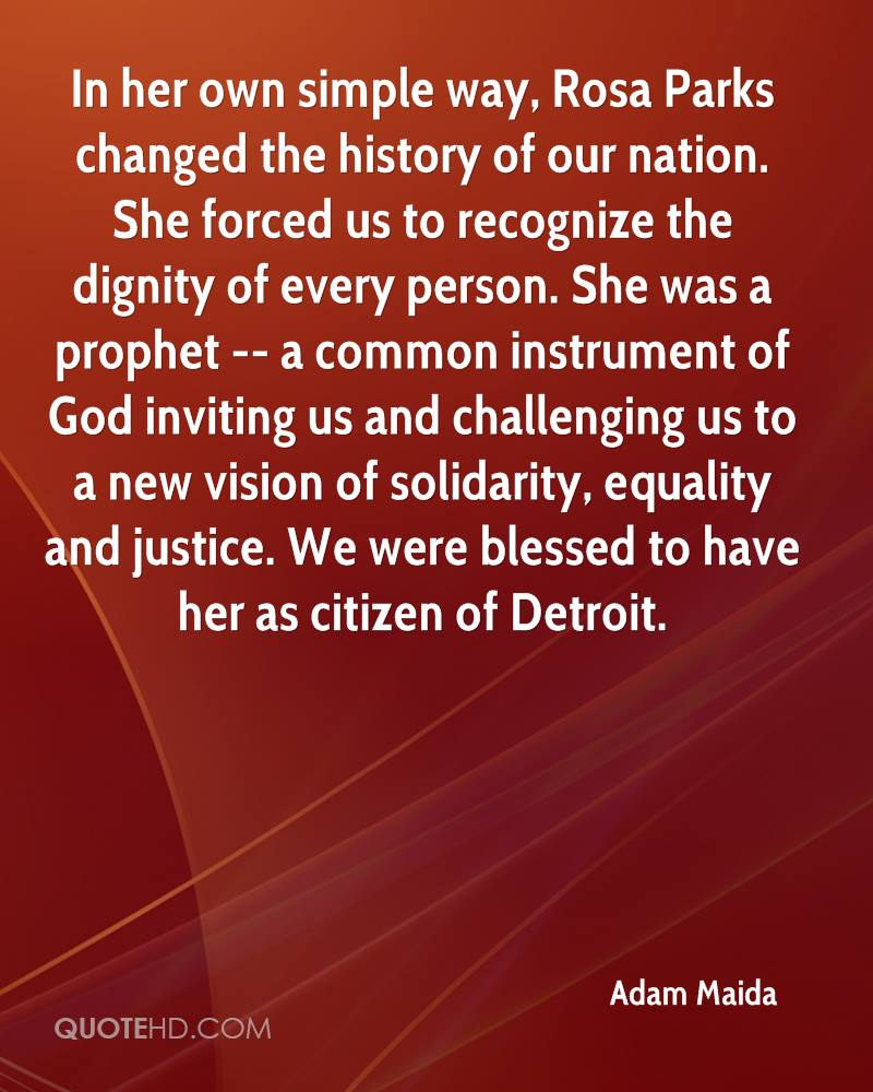 In her own simple way, Rosa Parks changed the history of our nation. She forced us to recognize the dignity of every person. She was a prophet -- a common instrument of God inviting us and challenging us to a new vision of solidarity, equality and justice. We were blessed to have her as citizen of Detroit.