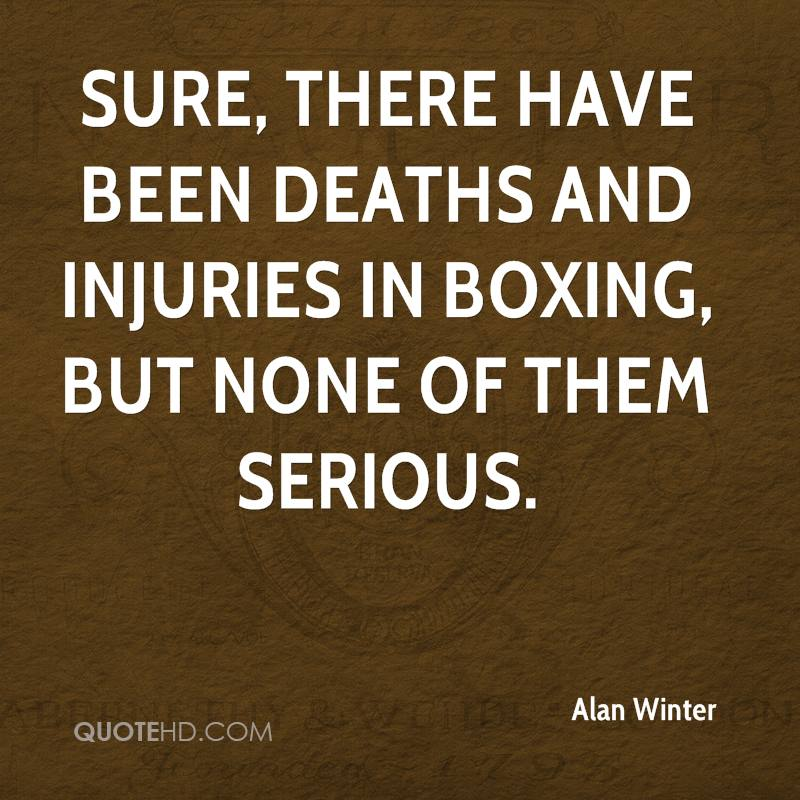 Sure, there have been deaths and injuries in boxing, but none of them serious.