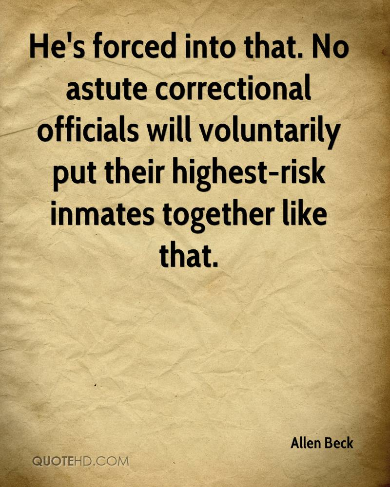 He's forced into that. No astute correctional officials will voluntarily put their highest-risk inmates together like that.
