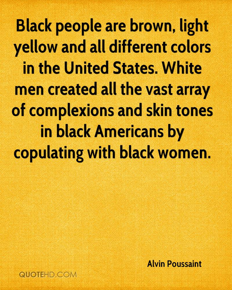 Black people are brown, light yellow and all different colors in the United States. White men created all the vast array of complexions and skin tones in black Americans by copulating with black women.