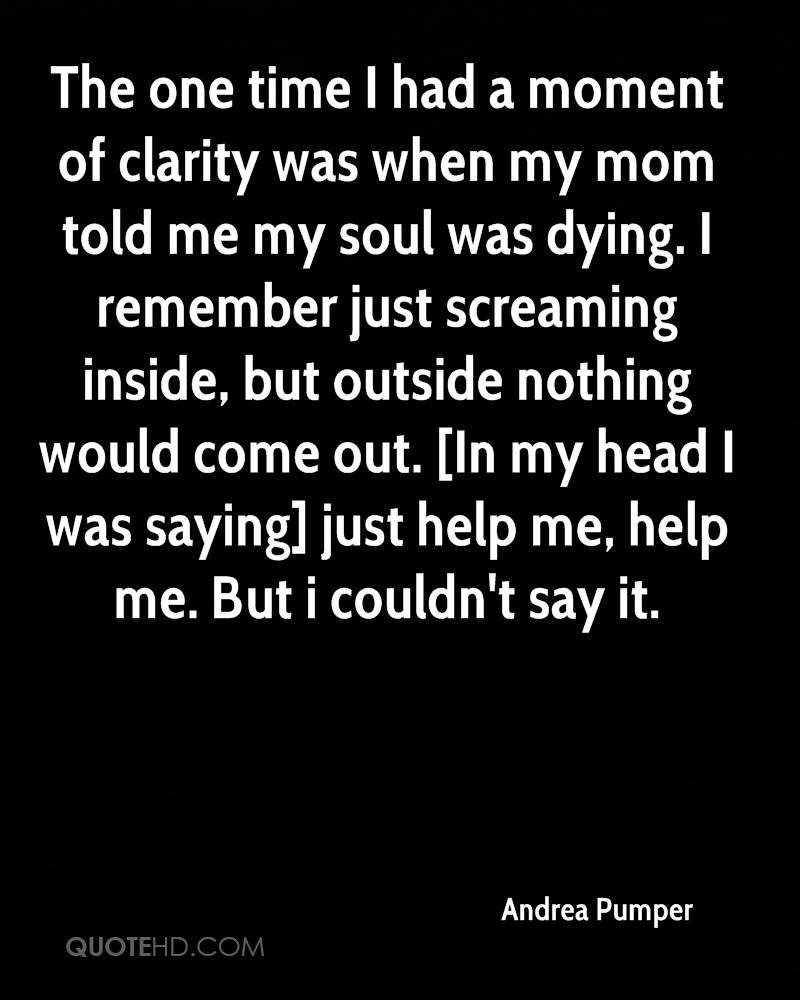 The one time I had a moment of clarity was when my mom told me my soul was dying. I remember just screaming inside, but outside nothing would come out. [In my head I was saying] just help me, help me. But i couldn't say it.