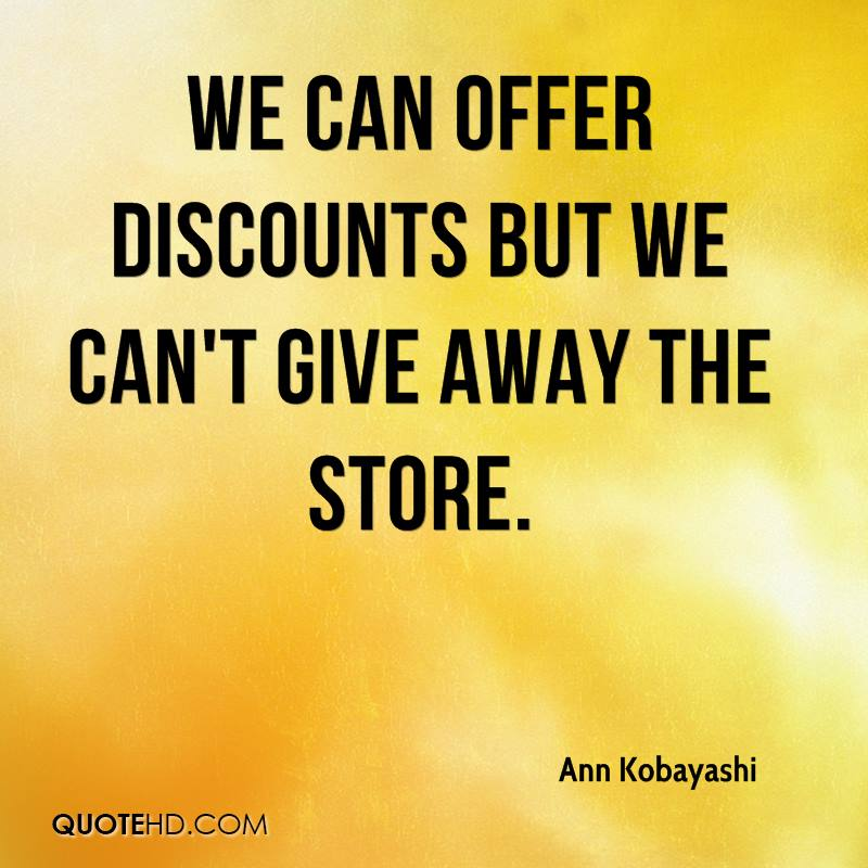 We can offer discounts but we can't give away the store.