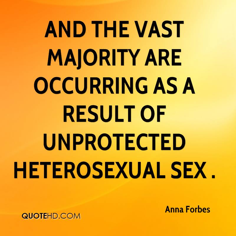 And the vast majority are occurring as a result of unprotected heterosexual sex .