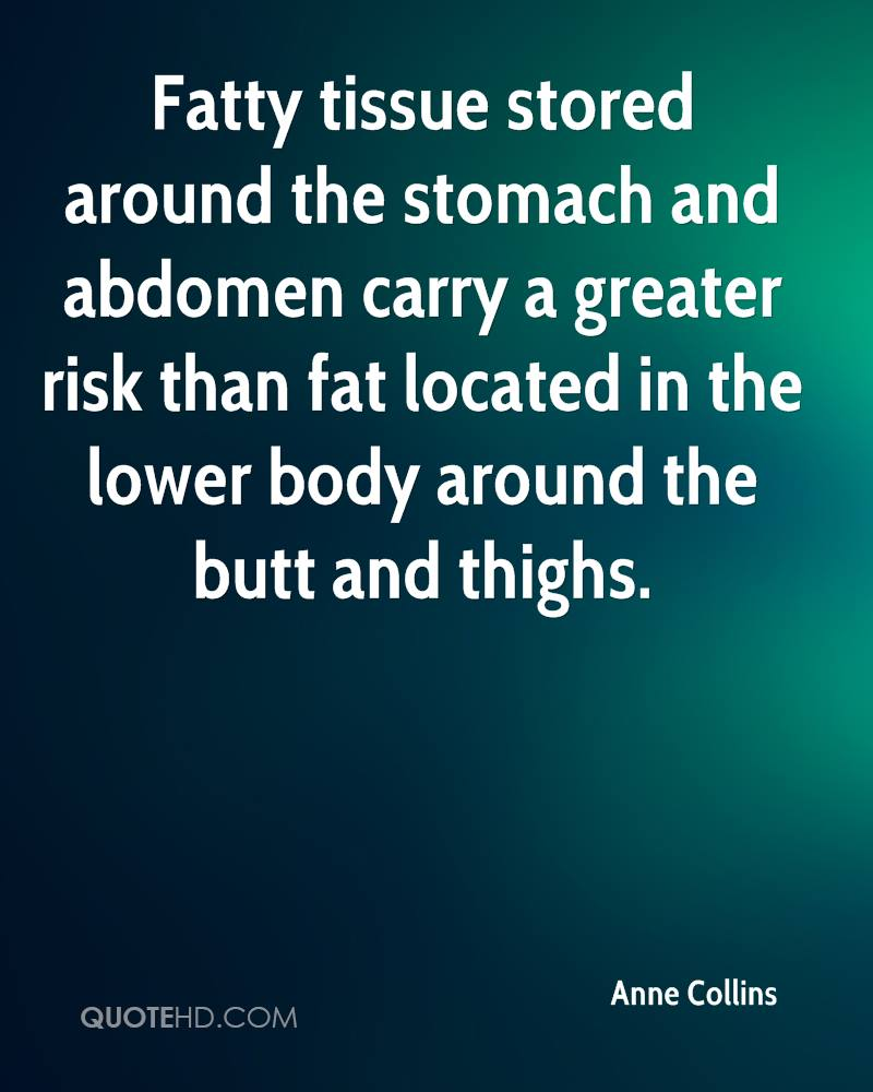 Fatty tissue stored around the stomach and abdomen carry a greater risk than fat located in the lower body around the butt and thighs.