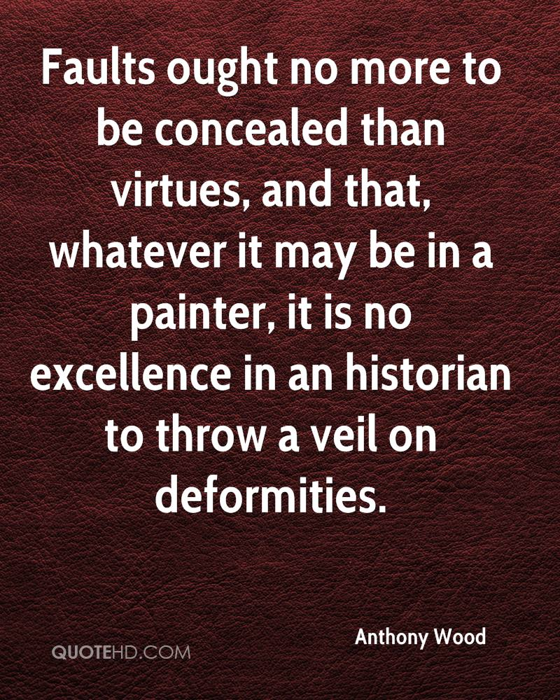 Faults ought no more to be concealed than virtues, and that, whatever it may be in a painter, it is no excellence in an historian to throw a veil on deformities.