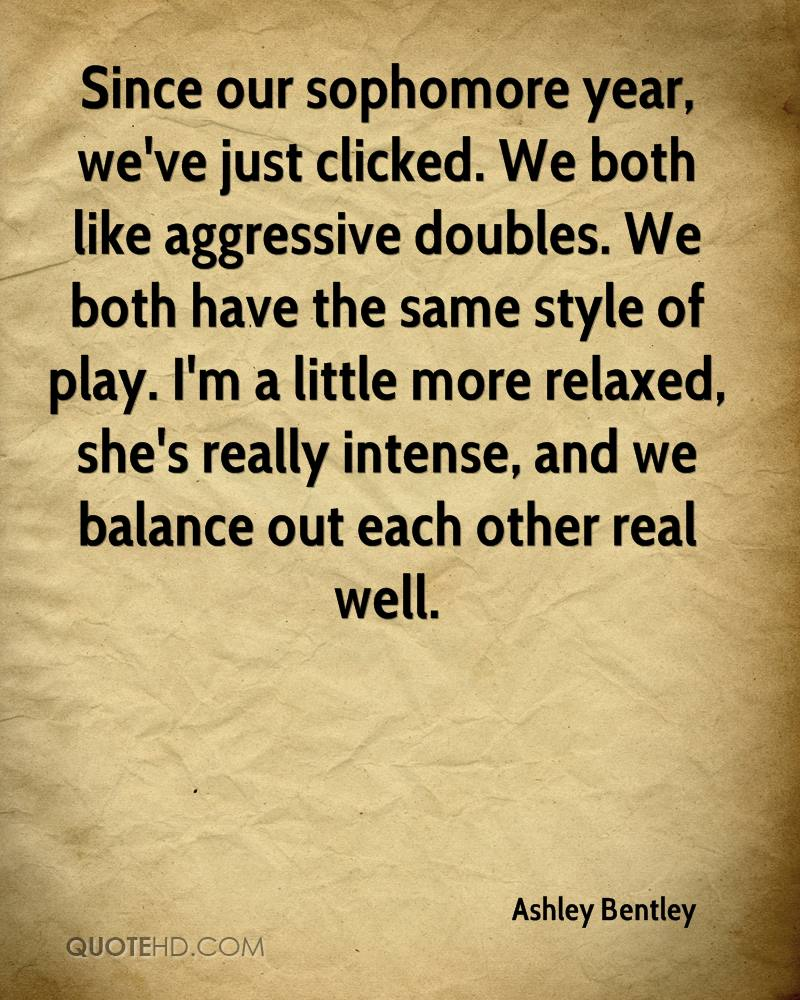 Since our sophomore year, we've just clicked. We both like aggressive doubles. We both have the same style of play. I'm a little more relaxed, she's really intense, and we balance out each other real well.