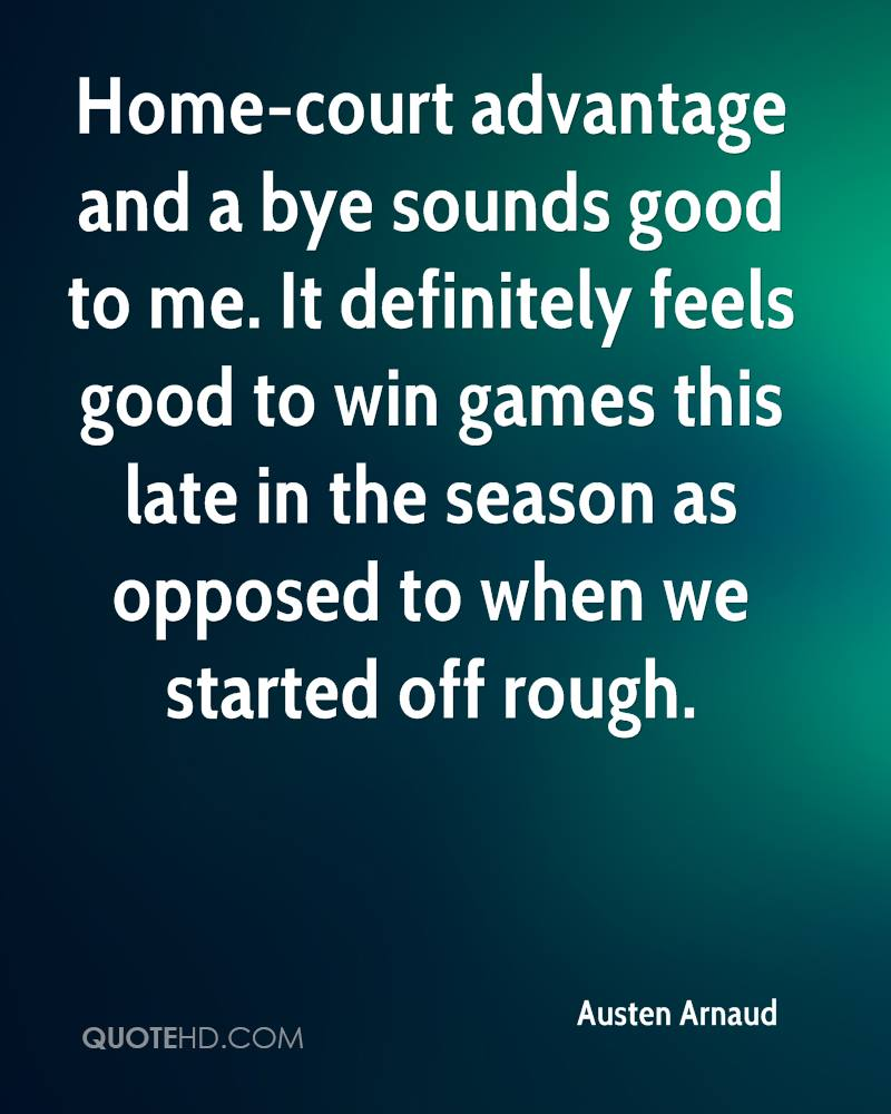 Home-court advantage and a bye sounds good to me. It definitely feels good to win games this late in the season as opposed to when we started off rough.