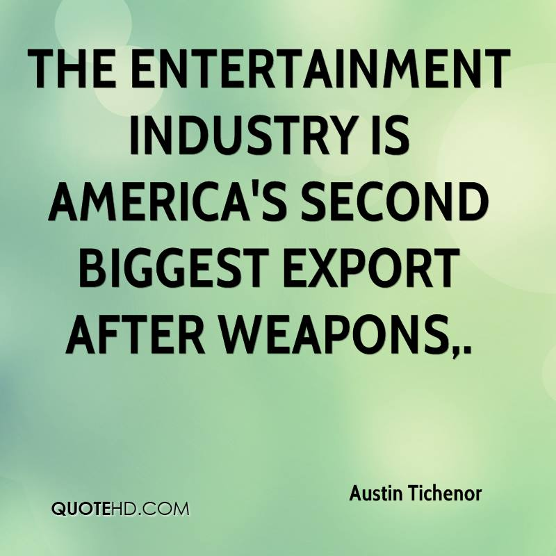 The entertainment industry is America's second biggest export after weapons.