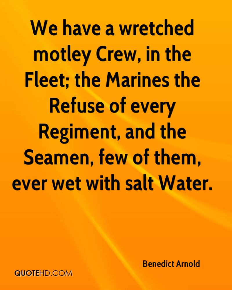 We have a wretched motley Crew, in the Fleet; the Marines the Refuse of every Regiment, and the Seamen, few of them, ever wet with salt Water.