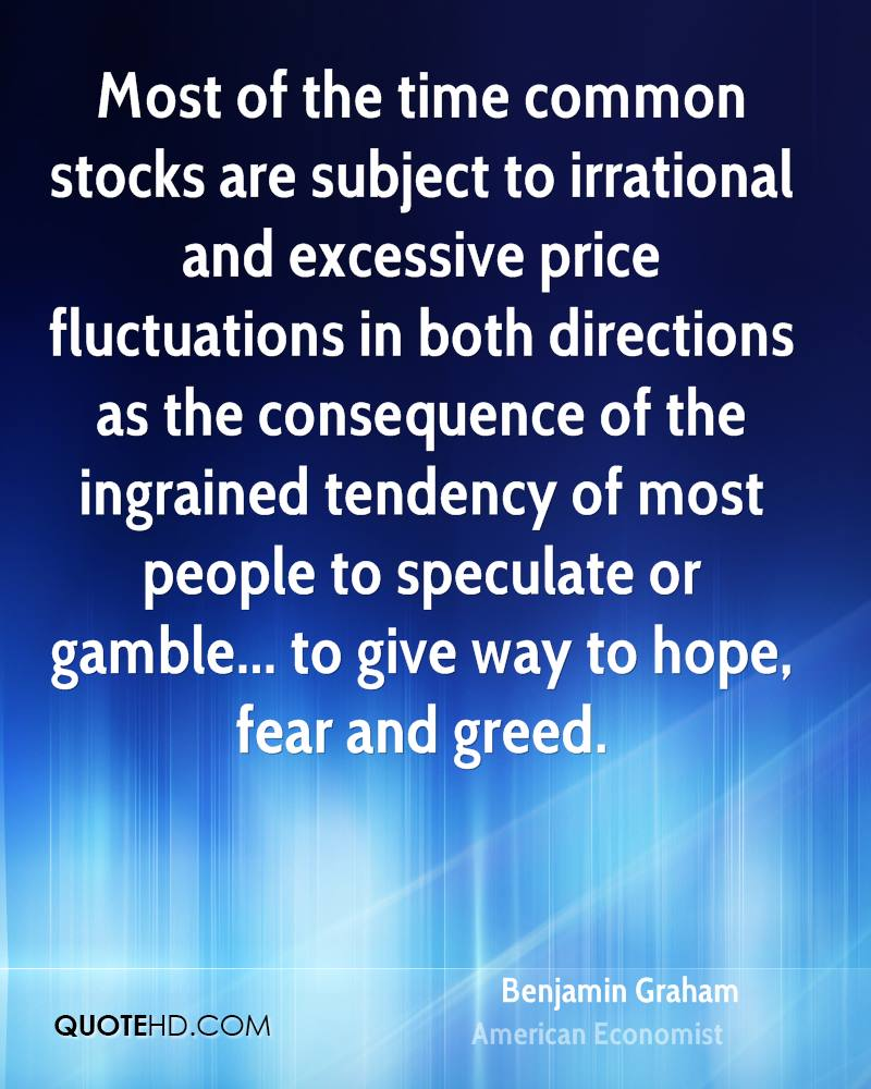Most of the time common stocks are subject to irrational and excessive price fluctuations in both directions as the consequence of the ingrained tendency of most people to speculate or gamble... to give way to hope, fear and greed.