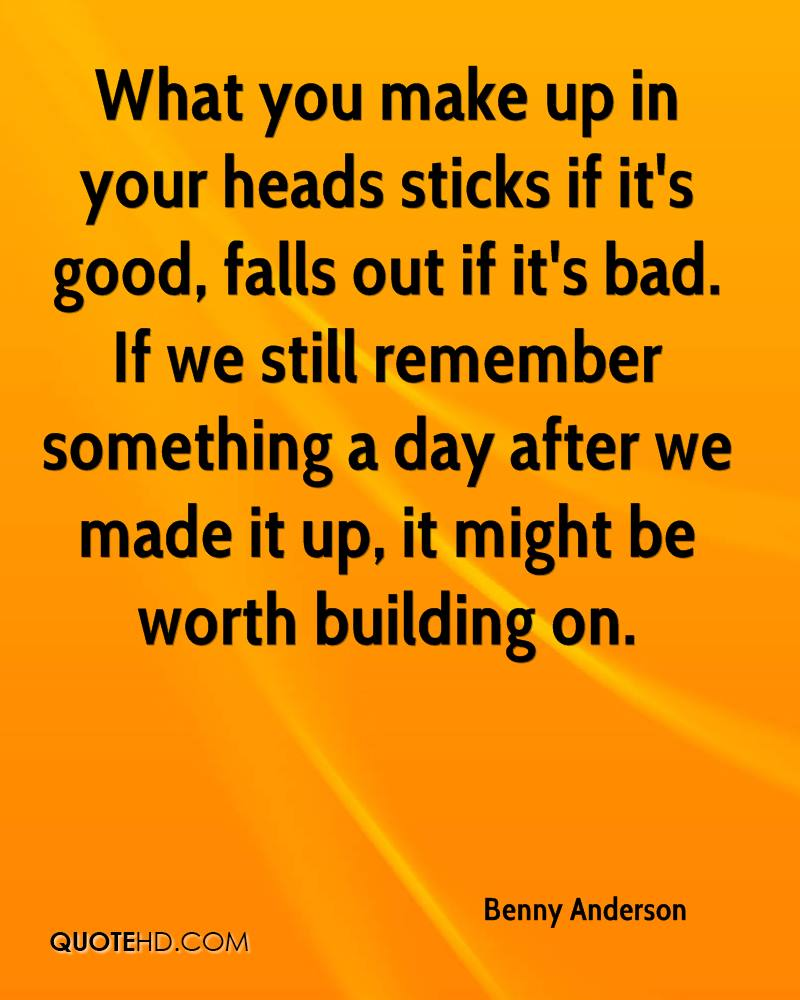 What you make up in your heads sticks if it's good, falls out if it's bad. If we still remember something a day after we made it up, it might be worth building on.