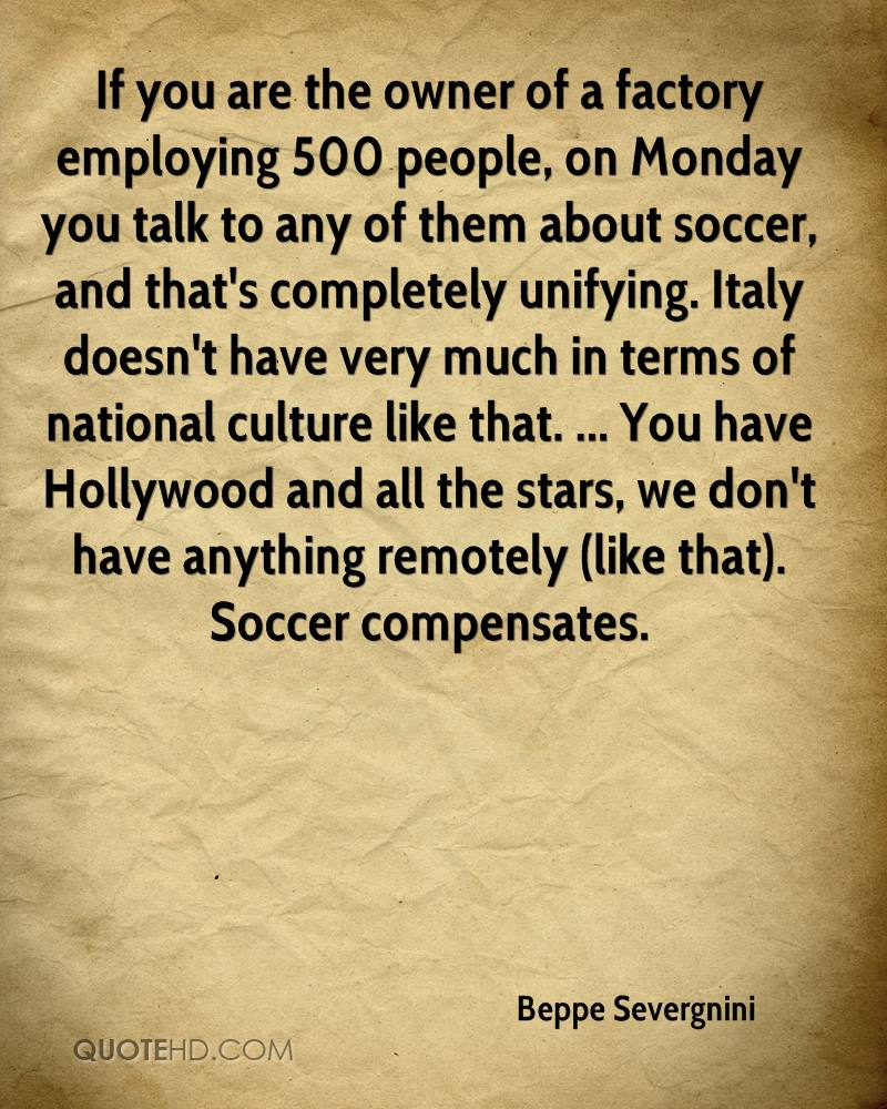 If you are the owner of a factory employing 500 people, on Monday you talk to any of them about soccer, and that's completely unifying. Italy doesn't have very much in terms of national culture like that. ... You have Hollywood and all the stars, we don't have anything remotely (like that). Soccer compensates.