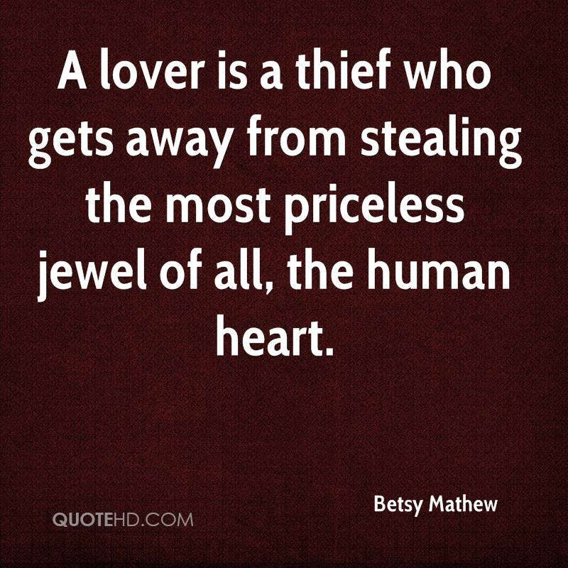 A lover is a thief who gets away from stealing the most priceless jewel of all, the human heart.