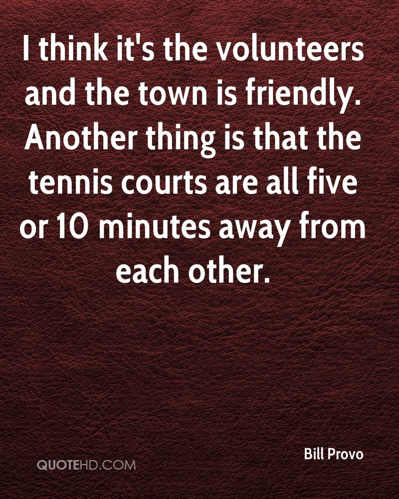 I think it's the volunteers and the town is friendly. Another thing is that the tennis courts are all five or 10 minutes away from each other.