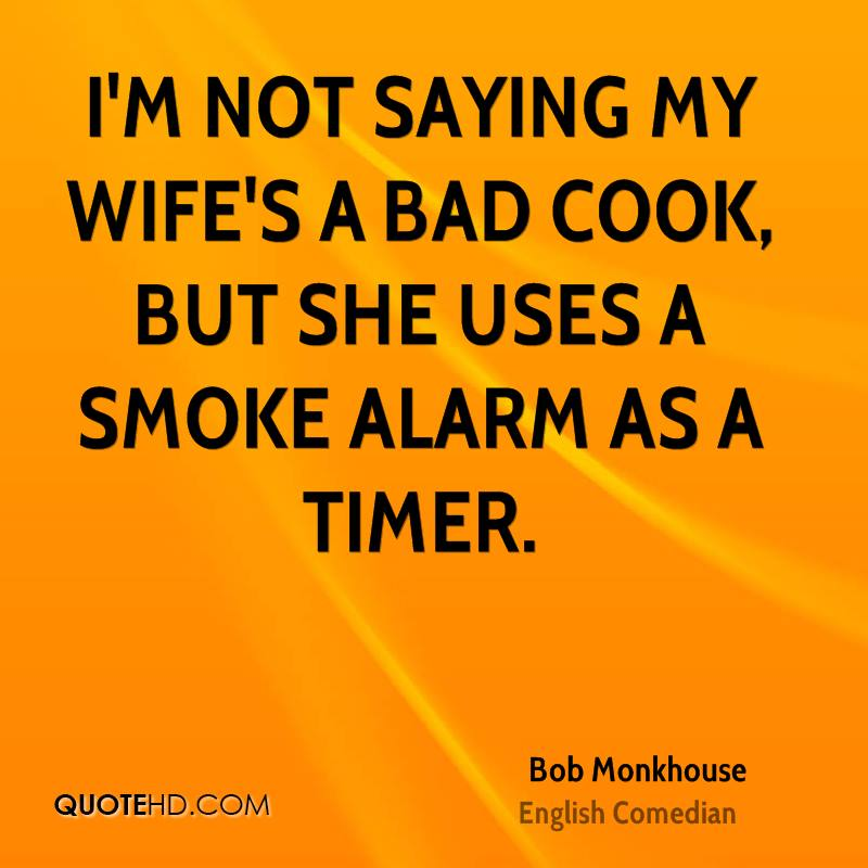 I'm not saying my wife's a bad cook, but she uses a smoke alarm as a timer.