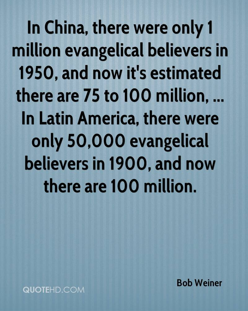 In China, there were only 1 million evangelical believers in 1950, and now it's estimated there are 75 to 100 million, ... In Latin America, there were only 50,000 evangelical believers in 1900, and now there are 100 million.