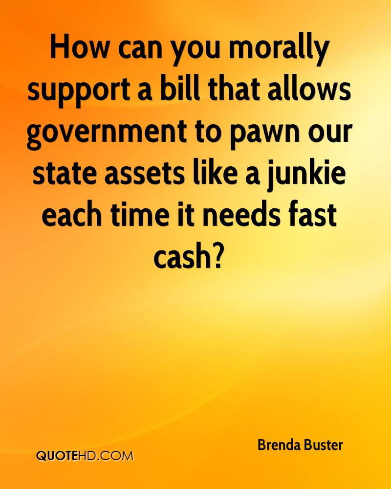 How can you morally support a bill that allows government to pawn our state assets like a junkie each time it needs fast cash?