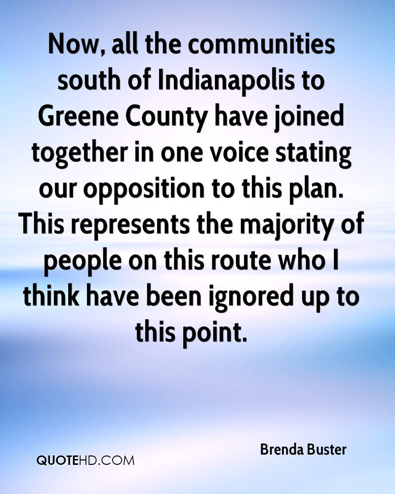 Now, all the communities south of Indianapolis to Greene County have joined together in one voice stating our opposition to this plan. This represents the majority of people on this route who I think have been ignored up to this point.