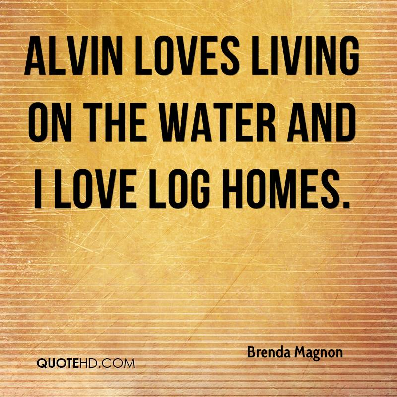 Alvin loves living on the water and I love log homes.
