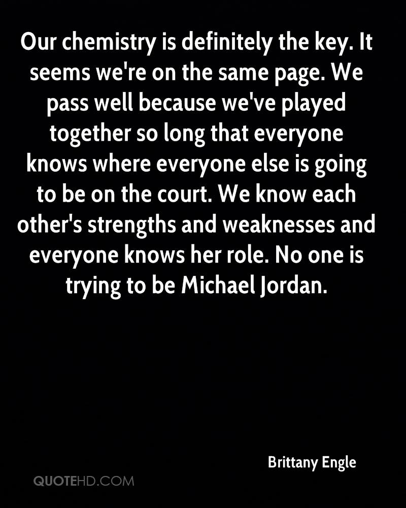 Our chemistry is definitely the key. It seems we're on the same page. We pass well because we've played together so long that everyone knows where everyone else is going to be on the court. We know each other's strengths and weaknesses and everyone knows her role. No one is trying to be Michael Jordan.