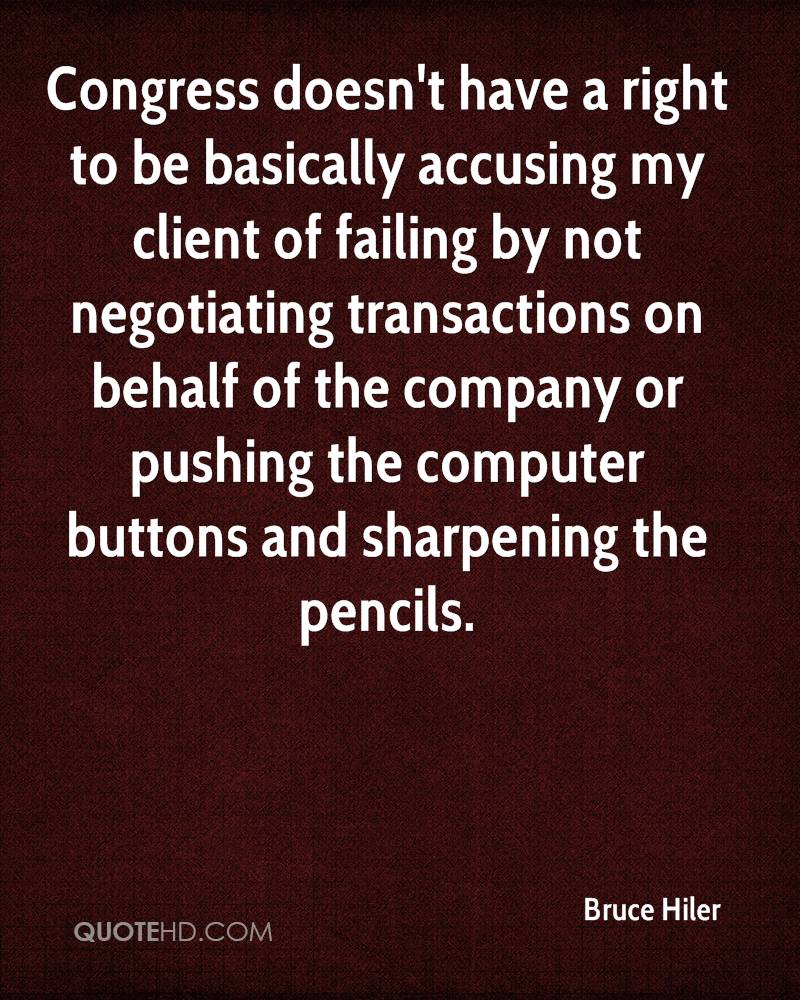 Congress doesn't have a right to be basically accusing my client of failing by not negotiating transactions on behalf of the company or pushing the computer buttons and sharpening the pencils.