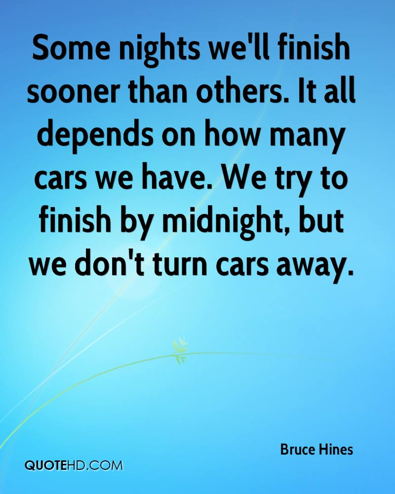 Some nights we'll finish sooner than others. It all depends on how many cars we have. We try to finish by midnight, but we don't turn cars away.
