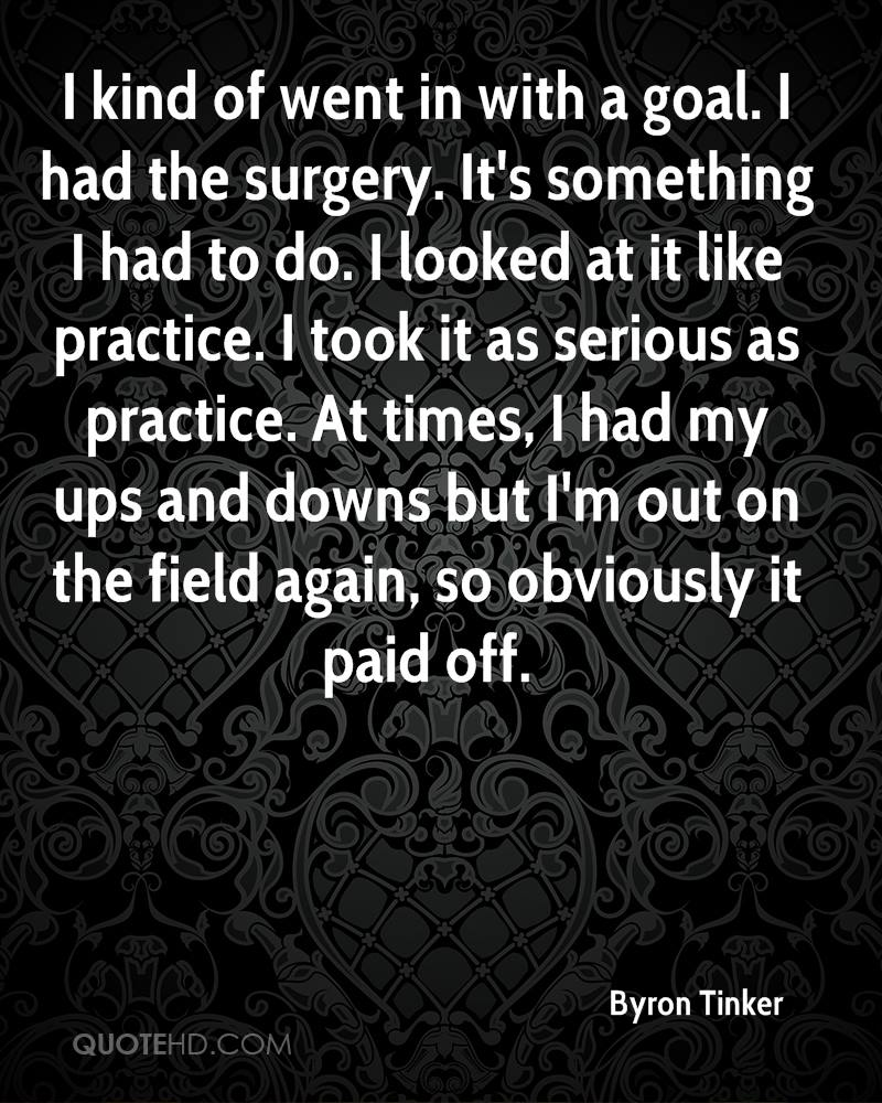 I kind of went in with a goal. I had the surgery. It's something I had to do. I looked at it like practice. I took it as serious as practice. At times, I had my ups and downs but I'm out on the field again, so obviously it paid off.