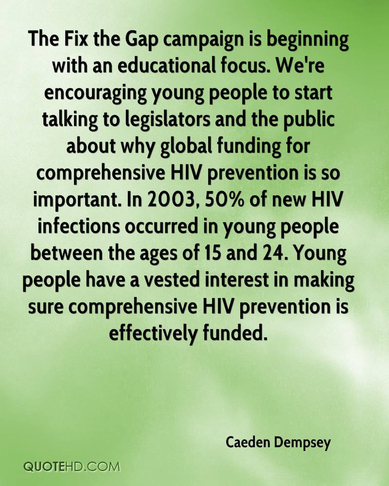 The Fix the Gap campaign is beginning with an educational focus. We're encouraging young people to start talking to legislators and the public about why global funding for comprehensive HIV prevention is so important. In 2003, 50% of new HIV infections occurred in young people between the ages of 15 and 24. Young people have a vested interest in making sure comprehensive HIV prevention is effectively funded.