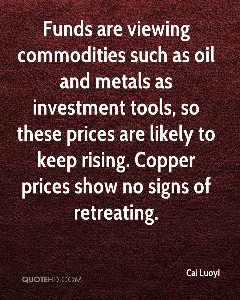 Funds are viewing commodities such as oil and metals as investment tools, so these prices are likely to keep rising. Copper prices show no signs of retreating.