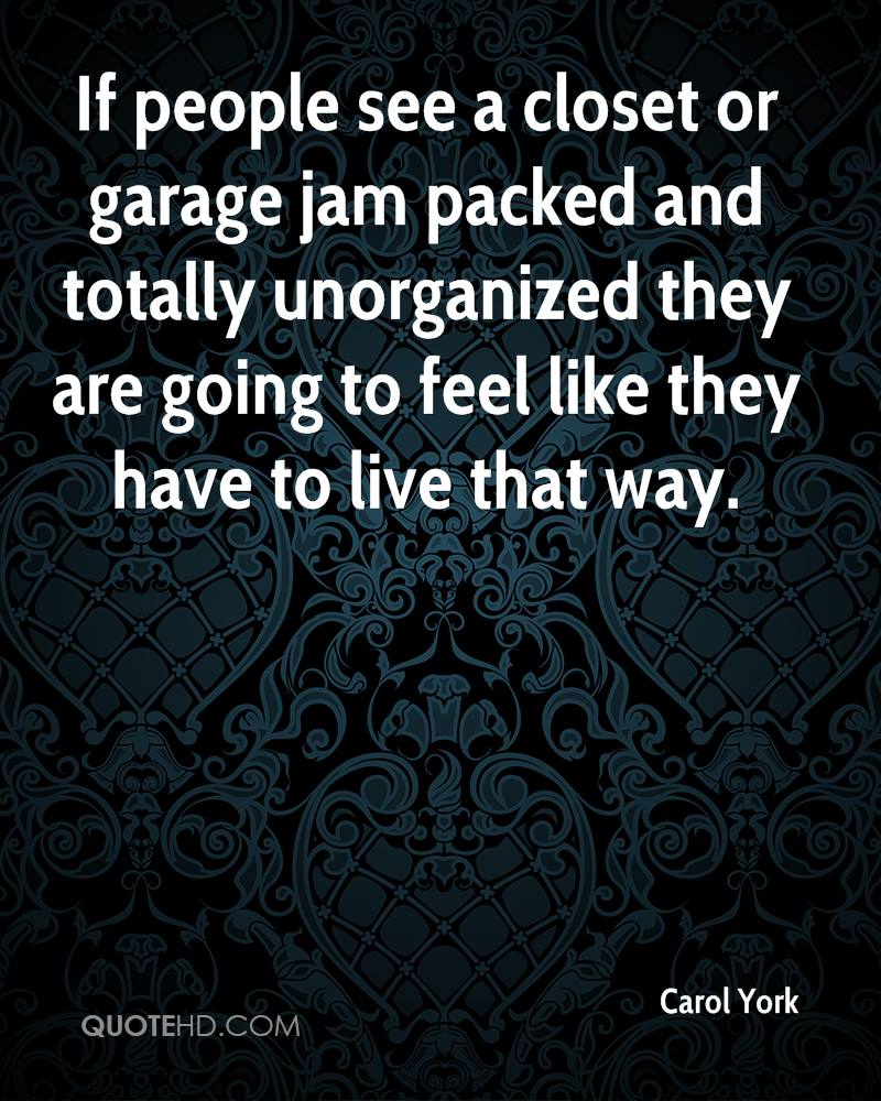 If people see a closet or garage jam packed and totally unorganized they are going to feel like they have to live that way.