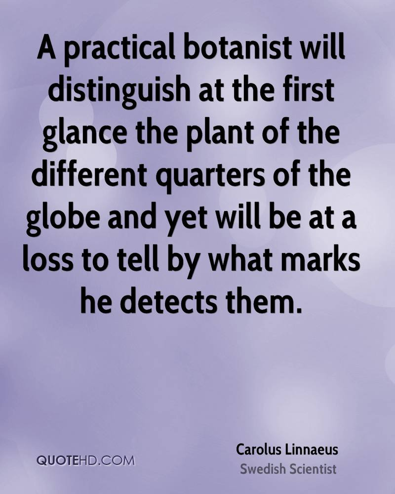 A practical botanist will distinguish at the first glance the plant of the different quarters of the globe and yet will be at a loss to tell by what marks he detects them.