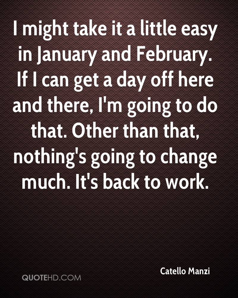 I might take it a little easy in January and February. If I can get a day off here and there, I'm going to do that. Other than that, nothing's going to change much. It's back to work.