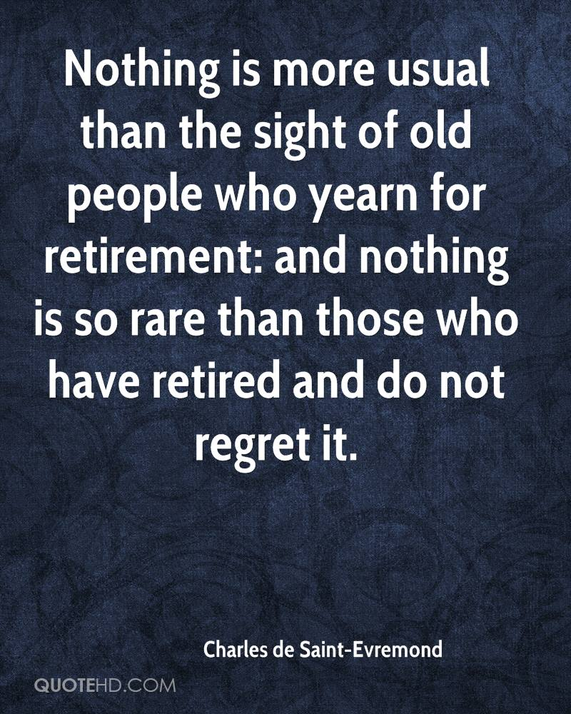Nothing is more usual than the sight of old people who yearn for retirement: and nothing is so rare than those who have retired and do not regret it.