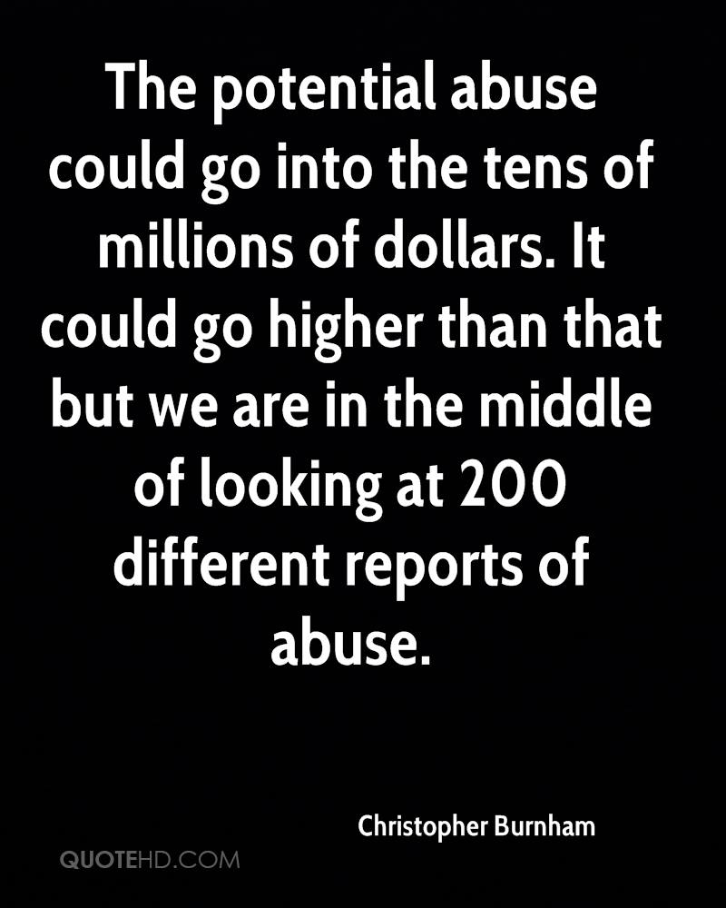 The potential abuse could go into the tens of millions of dollars. It could go higher than that but we are in the middle of looking at 200 different reports of abuse.