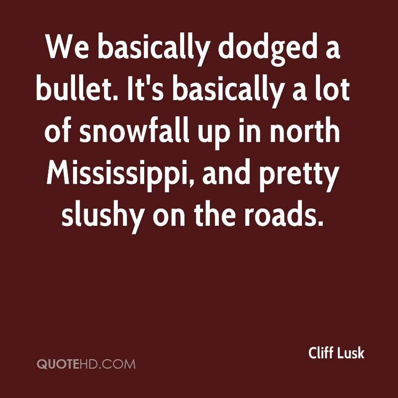 We basically dodged a bullet. It's basically a lot of snowfall up in north Mississippi, and pretty slushy on the roads.