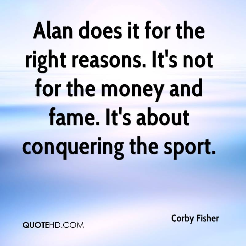 Alan does it for the right reasons. It's not for the money and fame. It's about conquering the sport.