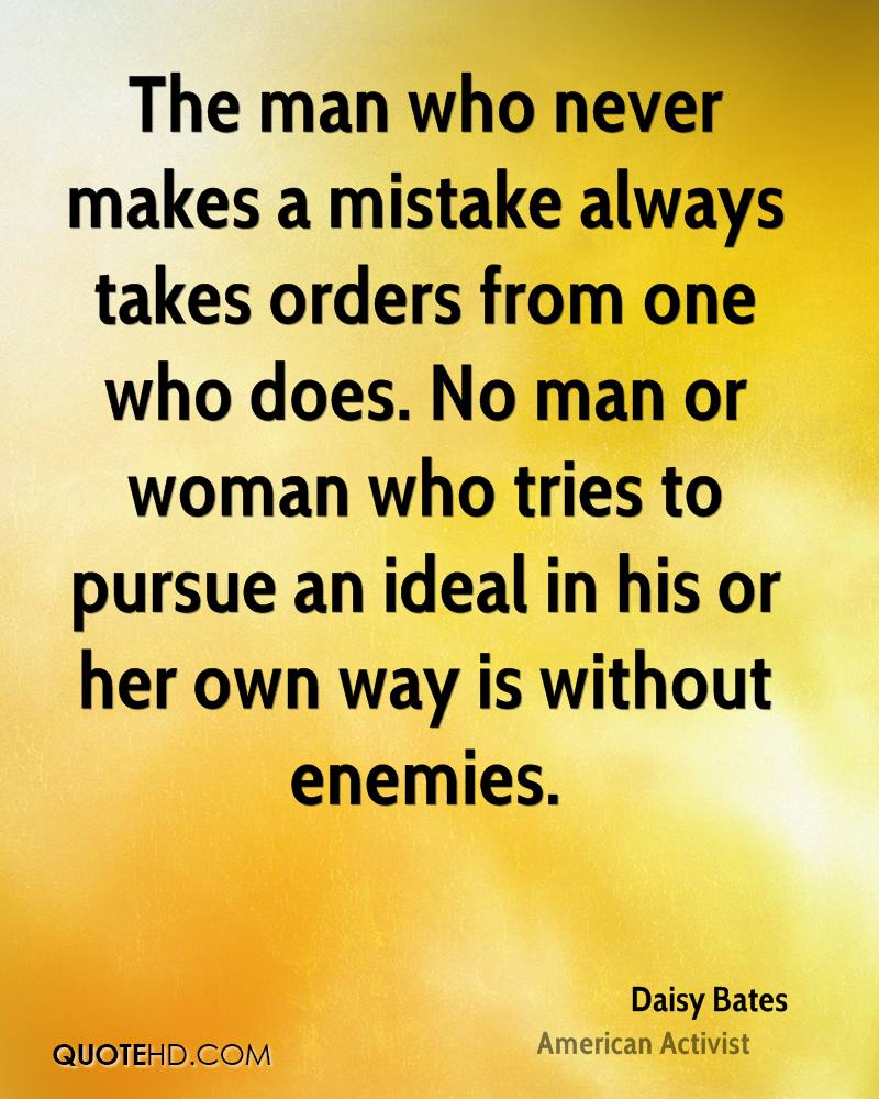 The man who never makes a mistake always takes orders from one who does. No man or woman who tries to pursue an ideal in his or her own way is without enemies.