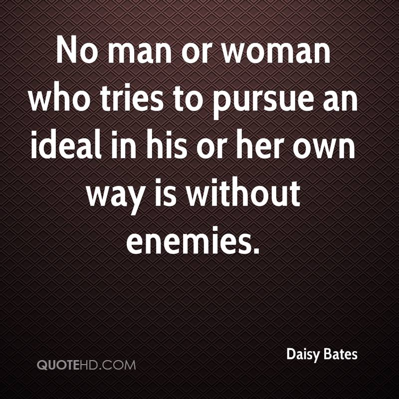 No man or woman who tries to pursue an ideal in his or her own way is without enemies.