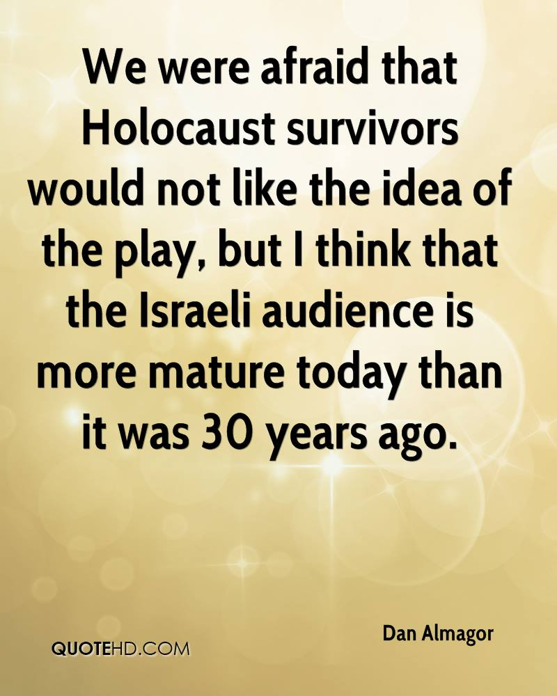 We were afraid that Holocaust survivors would not like the idea of the play, but I think that the Israeli audience is more mature today than it was 30 years ago.