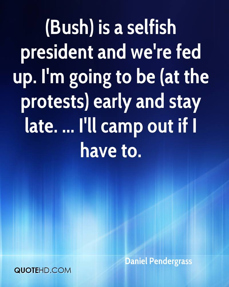 (Bush) is a selfish president and we're fed up. I'm going to be (at the protests) early and stay late. ... I'll camp out if I have to.